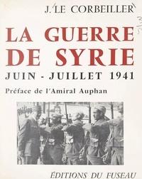 Jacques Le Corbeiller et René Wittmann - La guerre de Syrie, juin-juillet 1941.
