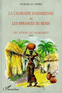 Jacques Le Cornec - La calebasse dahoméenne ou les errances du Bénin - Tome 1, Du Bénin au Dahomey.