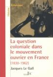 Jacques Le Gall - La question coloniale dans le mouvement ouvrier en France - De la conquête de l'Algérie (1830) aux indépendances africaines (1962).