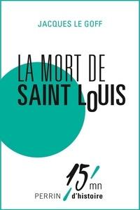 Jacques Le Goff - La mort de Saint Louis.