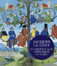 Jacques Le Goff - Le Moyen Age expliqué en images.