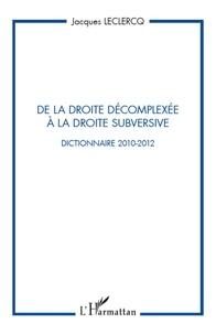 Jacques Leclercq - De la droite décomplexée à la droite subversive - Dictionnaire 2010-2012.