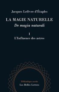Jacques Lefèvre d'Etaples - La magie naturelle - Tome 1, L'influence des astres.