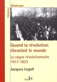 Jacques Legall - Quand la révolution ébranlait le monde - 1917-1923, la vague révolutionnaire en Europe, en Amérique et en Asie.
