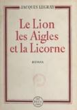 Jacques Legray - Le lion, les aigles et la licorne.