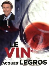Jacques Legros - Le Vin vu par Jacques Legros.