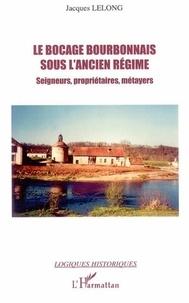Jacques Lelong - Le bocage bourbonnais sous l'Ancien Régime - Seigneurs, propriétaires, métayers.