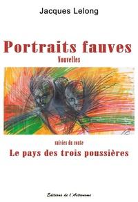 Jacques Lelong - Portraits fauves - Nouvelles suivies du conte Le pays des trois poussières.