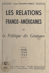 Jacques Lemaigre-Dubreuil et Robert Murphy - Les relations franco-américaines et la politique des généraux - Alger, 1940-1943.