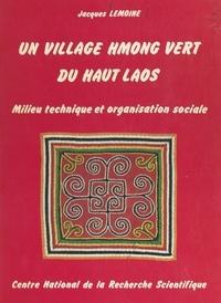 Jacques Lemoine et  École Pratique des Hautes Étud - Un village Hmong vert du Haut Laos - Milieu technique et organisation sociale.