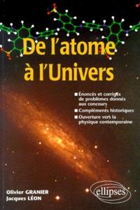 Jacques Léon et Olivier Granier - De l'atome à l'univers - Énoncés et corrigés de problèmes donnés aux concours, compléments historiques, ouverture vers la physique contemporaine.