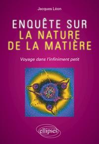 Jacques Léon - Enquête sur la nature de la matière - Voyage dans l'infiniment petit.