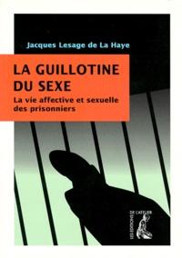 Jacques Lesage de La Haye - La guillotine du sexe - La vie affective et sexuelle des prisonniers.
