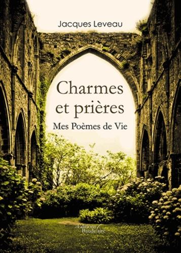Jacques Leveau - Charmes et prières - Mes poèmes de vie.