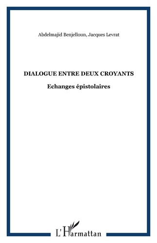 Jacques Levrat et Abdelmajid Benjelloun - Dialogue entre deux croyants - Echanges épistolaires.