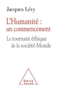 Jacques Lévy - L'Humanité : un commencement - Le tournant éthique et la société-Monde.
