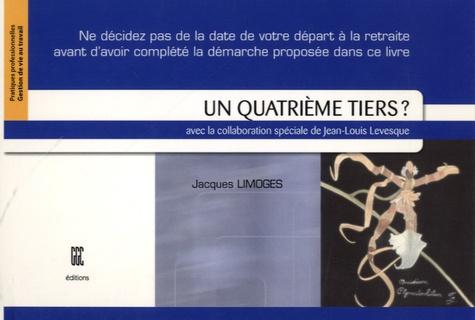Jacques Limoges - Un quatrième tiers ? - Ne décidez pas de la date de votre départ à la retraite avant d'avoir complété la démarche proposée dans ce livre !.