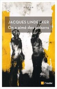 Jacques Lindecker - On a aimé des poisons.