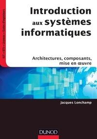 Jacques Lonchamp - Introduction aux systèmes informatiques - Architectures, composants, mise en oeuvre.