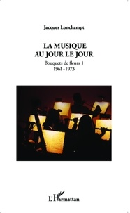 Jacques Lonchampt - La musique au jour le jour - Bouquets de fleurs 1 (1961-1973).