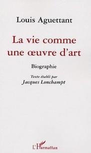 Jacques Lonchampt - Louis Aguettant - La vie comme une oeuvre d'art.