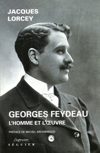Jacques Lorcey - Georges Feydeau - L'homme et l'oeuvre.