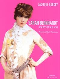 Jacques Lorcey - Sarah Bernhardt - L'art et la vie.
