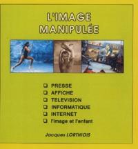 Jacques Lorthiois - L'image manipulée.