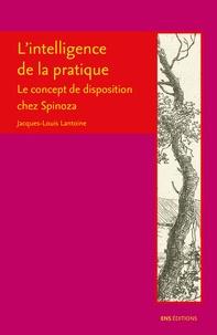 L'intelligence de la pratique- Le concept de disposition chez Spinoza - Jacques-Louis Lantoine |