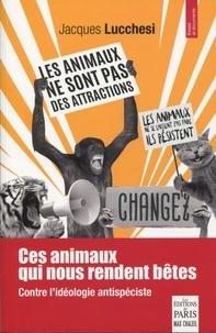 Jacques Lucchesi - Ces animaux qui nous rendent bêtes - Contre l'idéologie antispéciste.