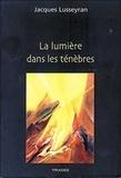 Jacques Lusseyran - La lumière dans les ténèbres - Réunit Un regard nouveau sur le monde ; L'aveugle dans la société ; Contre la pollution du moi ; La mort devient la vie.
