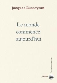 Jacques Lusseyran - Le monde commence aujourd'hui.