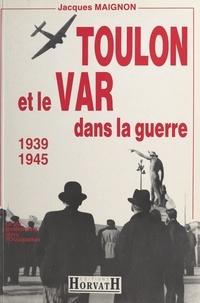 Jacques Maignon et Paul Gaujac - Toulon et le Var dans la guerre : 1939-1945.