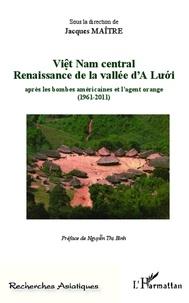 Jacques Maître - Viêt Nam central - Renaissance de la vallée d'A Luoi aprés les bombes américaines et l'agent orange (1961-2011).