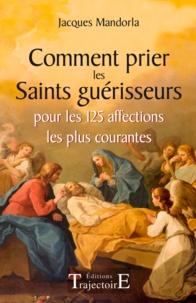 Jacques Mandorla - Comment prier les saints guérisseurs - Pour les 125 affections les plus courantes.