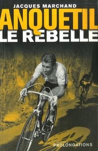 Jacques Marchand - Anquetil le rebelle.