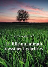Jacques Mariat - La fille qui aimait dessiner les arbres.
