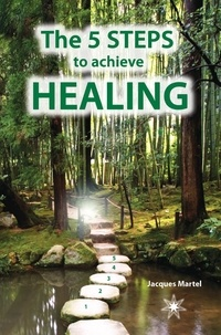 Jacques Martel - The 5 Steps to Achieve Healing - The perfect supplement to The Encyclopedia of Ailments and Diseases.