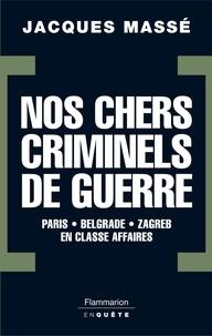 Jacques Massé - Nos chers criminels de guerre - Paris, Zagreb, Belgrade en classe affaires.