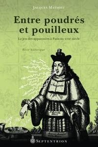 Jacques Mathieu - Entre poudrés et pouilleux - Le jeu des apparences à Paris au XVIIe siècle.