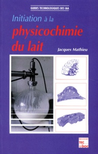 Jacques Mathieu - Initiation à la physicochimie du lait.