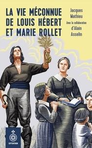 Jacques Mathieu et Alain Asselin - La Vie méconnue de Louis Hébert et Marie Rollet.