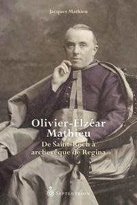 Jacques Mathieu - Olivier-Elzéar Mathieu - De Saint-Roch à archevêque de Regina.