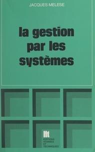 Jacques Mélèse et Octave Gélinier - La gestion par les systèmes - Essai de praxéologie.