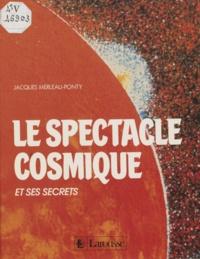 Jacques Merleau-Ponty - Le Spectacle cosmique et ses secrets.