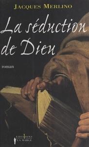 Jacques Merlino - La séduction de Dieu.