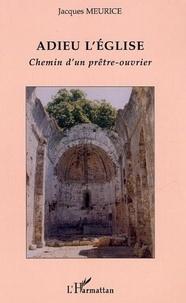 Jacques Meurice - Adieu l'Eglise - Chemin d'un prêtre-ouvrier.