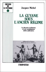Jacques Michel - La Guyane sous l'Ancien Régime - Le désastre de Kourou et ses scandaleuses suites judiciaires.