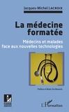 Jacques-Michel Lacroix - La médecine formatée - Médecins et malades face aux nouvelles technologies.