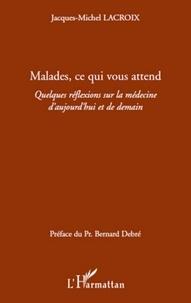 Jacques-Michel Lacroix - Malades, ce qui vous attend - Quelques réflexions sur la médecine d'aujourd'hui et de demain.